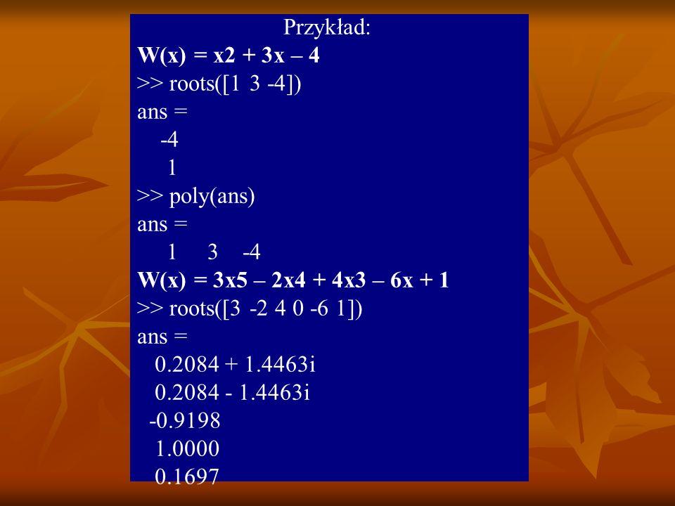 Przykład: W(x) = x2 + 3x – 4. >> roots([1 3 -4]) ans = -4. 1. >> poly(ans) 1 3 -4. W(x) = 3x5 – 2x4 + 4x3 – 6x + 1.